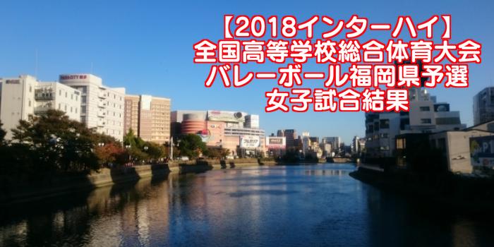 【2018インターハイ】全国高等学校総合体育大会 バレーボール福岡県予選 女子試合結果