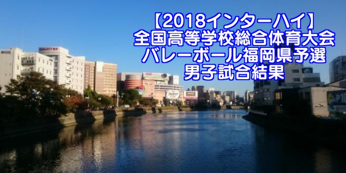 【2018インターハイ】全国高等学校総合体育大会 バレーボール福岡県予選 男子試合結果