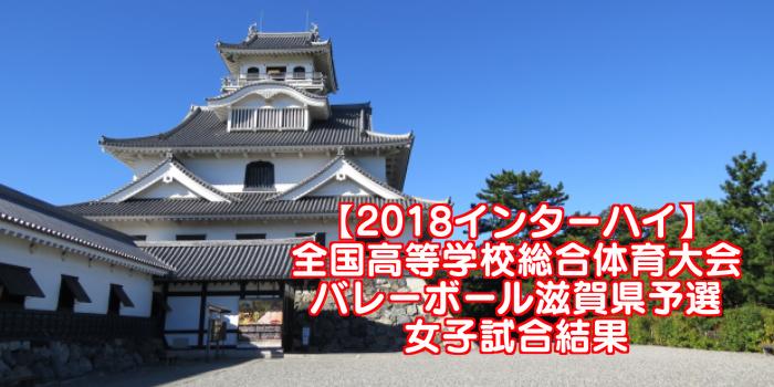 【2018インターハイ】全国高等学校総合体育大会 バレーボール滋賀県予選 女子試合結果