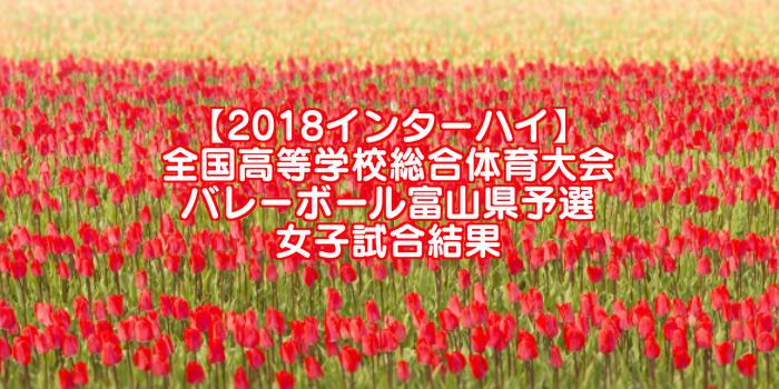 【2018インターハイ】全国高等学校総合体育大会 バレーボール富山県予選 女子試合結果