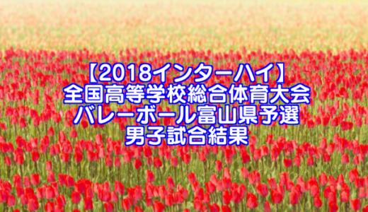 【2018インターハイ】全国高等学校総合体育大会 バレーボール富山県予選 男子試合結果