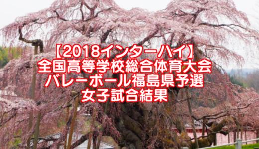 【2018インターハイ】全国高等学校総合体育大会 バレーボール福島県予選 女子試合結果