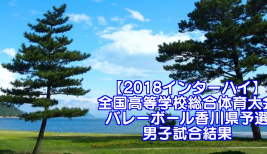 【2018インターハイ】全国高等学校総合体育大会 バレーボール香川県予選 男子試合結果