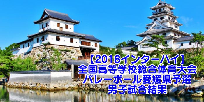 【2018インターハイ】全国高等学校総合体育大会 バレーボール愛媛県予選 男子試合結果