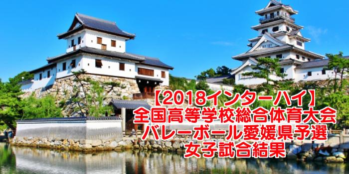 【2018インターハイ】全国高等学校総合体育大会 バレーボール愛媛県予選 女子試合結果