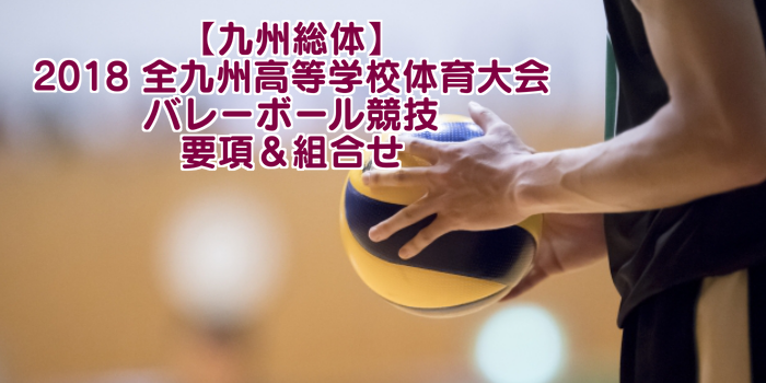 【九州総体】2018 全九州高等学校体育大会 バレーボール競技 要項&組合せ