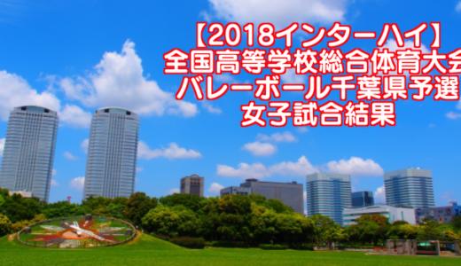 【2018インターハイ】全国高等学校総合体育大会 バレーボール千葉県予選 女子試合結果