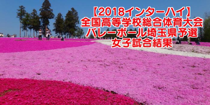 【2018インターハイ】全国高等学校総合体育大会 バレーボール埼玉県予選 女子試合結果