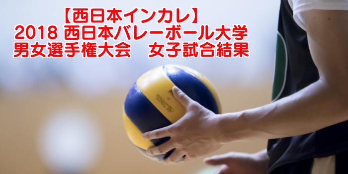 【西日本インカレ】2018 西日本バレーボール大学男女選手権大会 女子試合結果