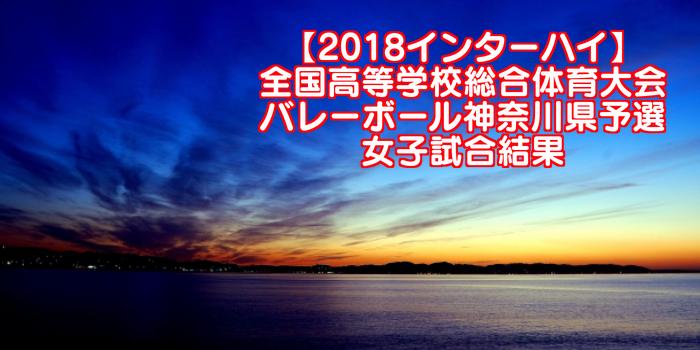 【2018インターハイ】全国高等学校総合体育大会 バレーボール神奈川県予選 女子試合結果