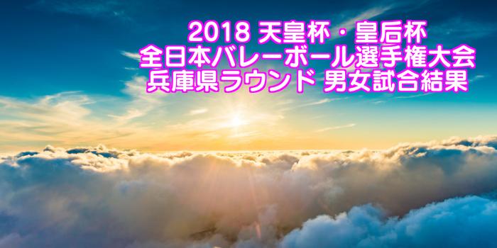 2018 天皇杯・皇后杯全日本バレーボール選手権大会 兵庫県ラウンド 男女試合結果