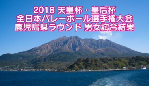 2018 天皇杯・皇后杯全日本バレーボール選手権大会 鹿児島県ラウンド 男女試合結果