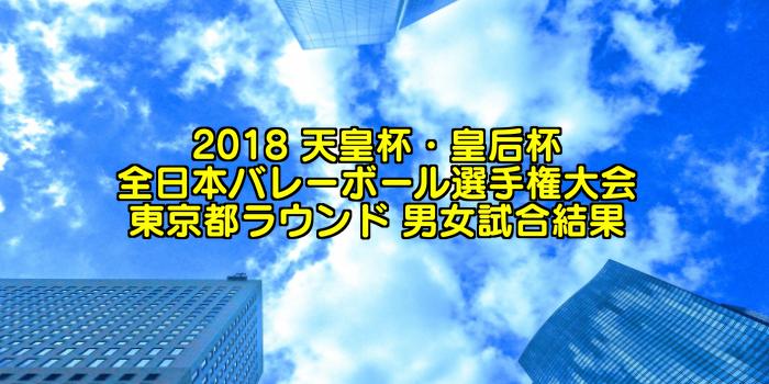 2018 天皇杯・皇后杯全日本バレーボール選手権大会 東京都ラウンド 男女試合結果