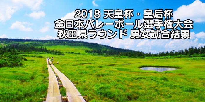 2018 天皇杯・皇后杯全日本バレーボール選手権大会 秋田県ラウンド 男女試合結果