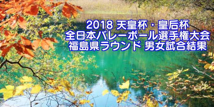 2018 天皇杯・皇后杯全日本バレーボール選手権大会 福島県ラウンド 男女試合結果