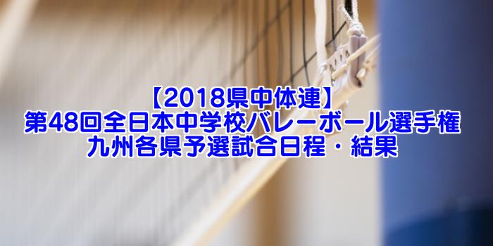 【2018県中体連】第48回全日本中学校バレーボール選手権大会 九州各県予選 試合日程・結果