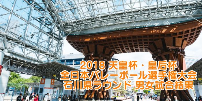2018 天皇杯・皇后杯全日本バレーボール選手権大会 石川県ラウンド 男女試合結果