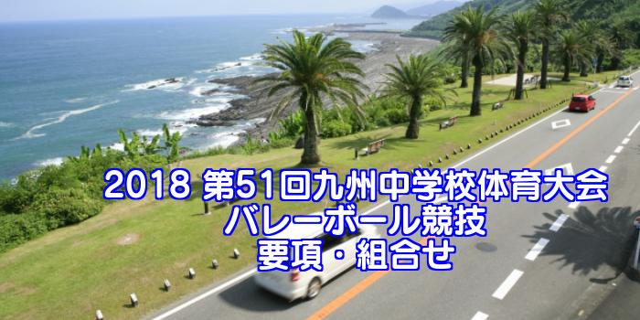 2018 第51回九州中学校体育大会 バレーボール競技 要項・組合せ