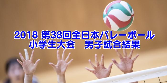 2018 第38回全日本バレーボール小学生大会 男子試合結果