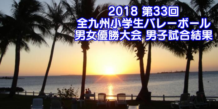 2018 第33回全九州小学生バレーボール男女優勝大会 男子試合結果