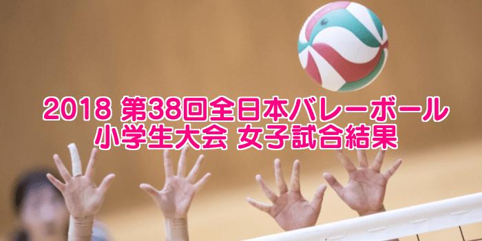 2018 第38回全日本バレーボール小学生大会 女子試合結果