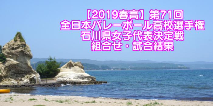 【2019春高】第71回全日本バレーボール高校選手権 石川県女子代表決定戦 組合せ・試合結果