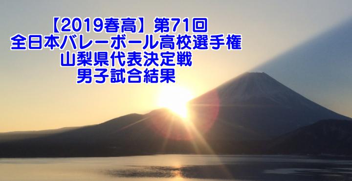 【2019春高】第71回全日本バレーボール高校選手権 山梨県代表決定戦 男子試合結果