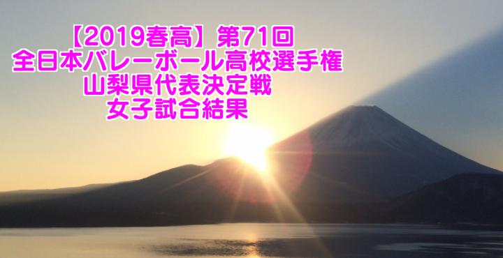 【2019春高】第71回全日本バレーボール高校選手権 山梨県代表決定戦 女子試合結果