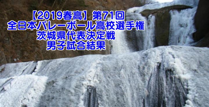 【2019春高】第71回全日本バレーボール高校選手権 茨城県代表決定戦 男子試合結果