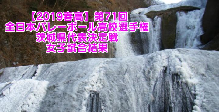 【2019春高】第71回全日本バレーボール高校選手権 茨城県代表決定戦 女子試合結果