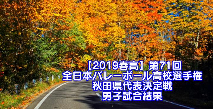 【2019春高】第71回全日本バレーボール高校選手権 秋田県代表決定戦 男子試合結果