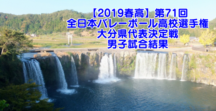 【2019春高】第71回全日本バレーボール高校選手権 大分県代表決定戦 男子試合結果