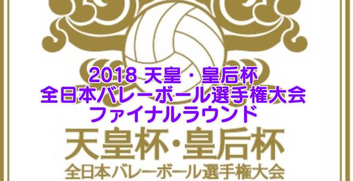 2018 天皇・皇后杯 全日本バレーボール選手権大会 ファイナルラウンド要項・組合せ