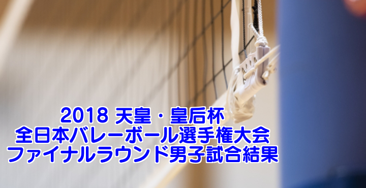 2018 天皇・皇后杯 全日本バレーボール選手権大会 ファイナルラウンド男子試合結果