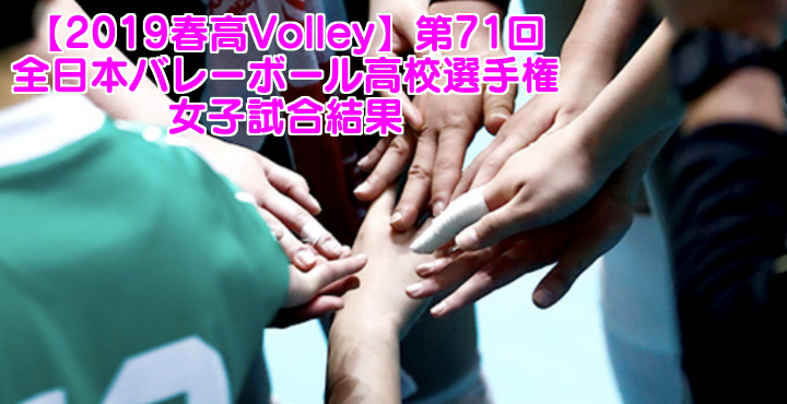 【2019春高Volley】第71回全日本バレーボール高校選手権 女子試合結果