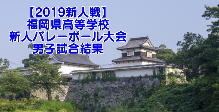 【2019新人戦】福岡県高等学校新人バレーボール大会 男子試合結果