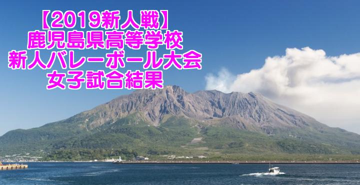 【2019新人戦】鹿児島県高等学校新人バレーボール大会 女子試合結果
