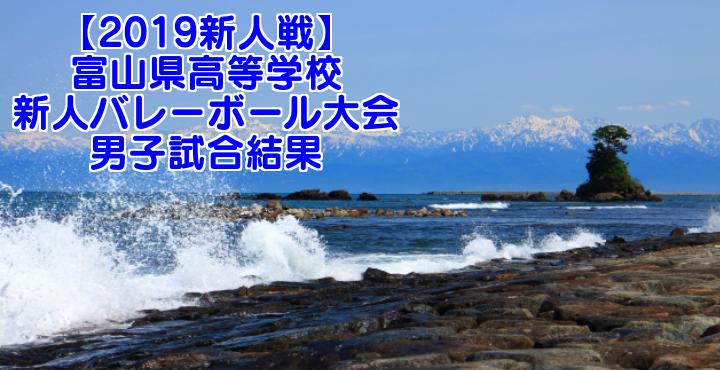 【2019新人戦】富山県高等学校新人バレーボール大会 男子試合結果