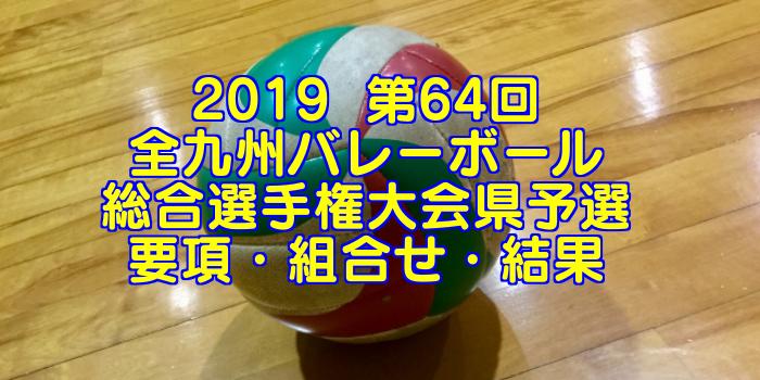 2019  第64回全九州バレーボール総合選手権大会県予選 要項・組合せ・結果