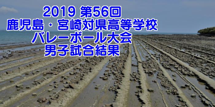 2019 第56回鹿児島・宮崎対県高等学校バレーボール大会 男子試合結果
