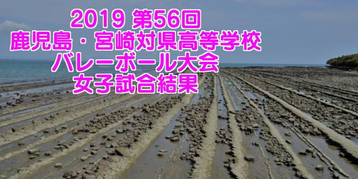 2019 第56回鹿児島・宮崎対県高等学校バレーボール大会 女子試合結果