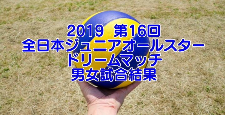 2019  第16回 全日本ジュニアオールスタードリームマッチ 男女試合結果
