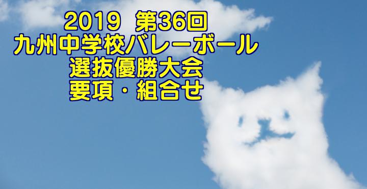 2019  第36回九州中学校バレーボール選抜優勝大会 要項・組合せ