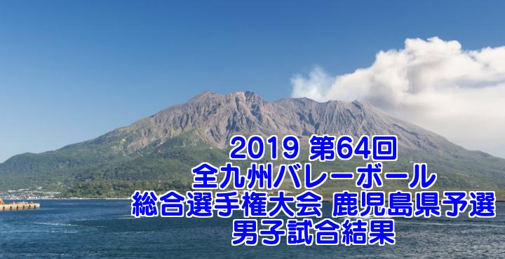 2019 第64回全九州バレーボール総合選手権大会 鹿児島県予選 男子試合結果