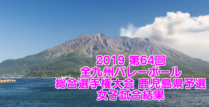 2019 第64回全九州バレーボール総合選手権大会 鹿児島県予選 女子試合結果