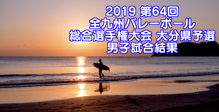 2019 第64回全九州バレーボール総合選手権大会 大分県予選 男子試合結果