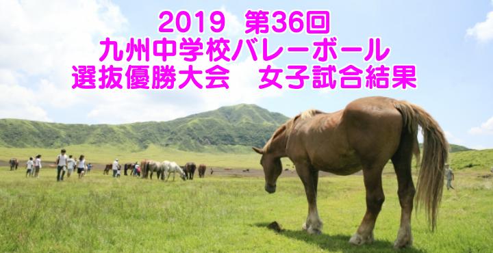 2019  第36回九州中学校バレーボール選抜優勝大会 女子試合結果