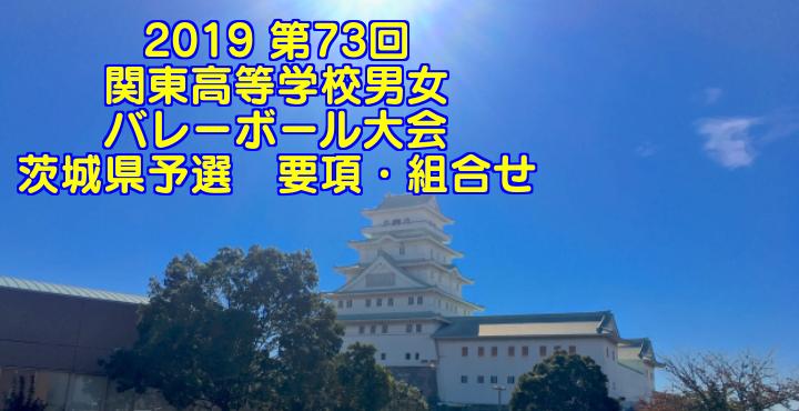 2019 第73回関東高等学校男女バレーボール大会 茨城県予選 要項・組合せ