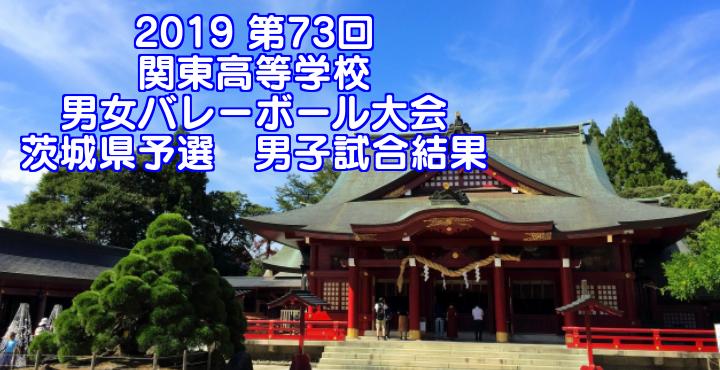 2019 第73回関東高等学校男女バレーボール大会 茨城県予選 男子試合結果