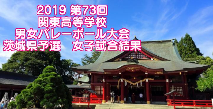 2019 第73回関東高等学校男女バレーボール大会 茨城県予選 女子試合結果